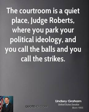 Lindsey Graham - The courtroom is a quiet place, Judge Roberts, where you park your political ideology, and you call the balls and you call the strikes.