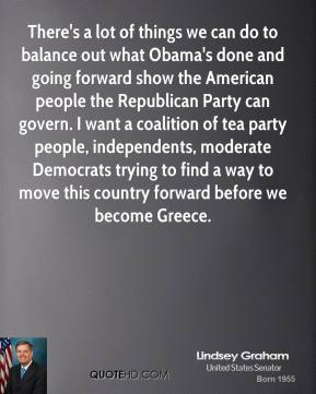 Lindsey Graham - There's a lot of things we can do to balance out what Obama's done and going forward show the American people the Republican Party can govern. I want a coalition of tea party people, independents, moderate Democrats trying to find a way to move this country forward before we become Greece.