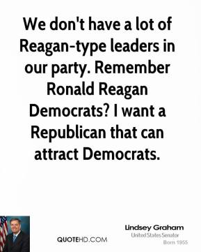 We don't have a lot of Reagan-type leaders in our party. Remember Ronald Reagan Democrats? I want a Republican that can attract Democrats.