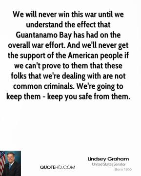 We will never win this war until we understand the effect that Guantanamo Bay has had on the overall war effort. And we'll never get the support of the American people if we can't prove to them that these folks that we're dealing with are not common criminals. We're going to keep them - keep you safe from them.