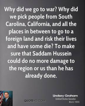 Lindsey Graham - Why did we go to war? Why did we pick people from South Carolina, California, and all the places in between to go to a foreign land and risk their lives and have some die? To make sure that Saddam Hussein could do no more damage to the region or us than he has already done.