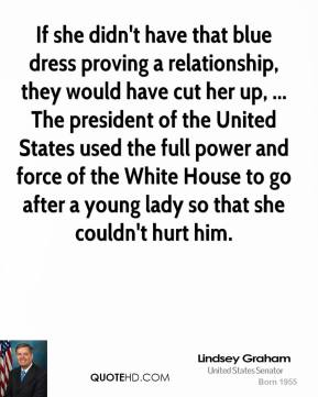 Lindsey Graham  - If she didn't have that blue dress proving a relationship, they would have cut her up, ... The president of the United States used the full power and force of the White House to go after a young lady so that she couldn't hurt him.