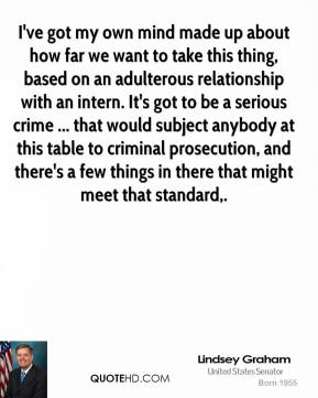 I've got my own mind made up about how far we want to take this thing, based on an adulterous relationship with an intern. It's got to be a serious crime ... that would subject anybody at this table to criminal prosecution, and there's a few things in there that might meet that standard.