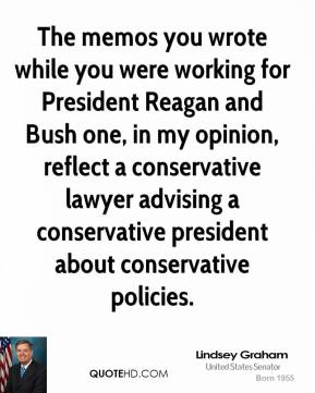 Lindsey Graham  - The memos you wrote while you were working for President Reagan and Bush one, in my opinion, reflect a conservative lawyer advising a conservative president about conservative policies.