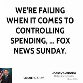 Lindsey Graham  - We're failing when it comes to controlling spending, ... Fox News Sunday.