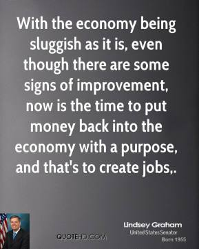 With the economy being sluggish as it is, even though there are some signs of improvement, now is the time to put money back into the economy with a purpose, and that's to create jobs.