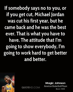 Magic Johnson - If somebody says no to you, or if you get cut, Michael Jordan was cut his first year, but he came back and he was the best ever. That is what you have to have. The attitude that I'm going to show everybody, I'm going to work hard to get better and better.