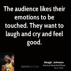 Magic Johnson - The audience likes their emotions to be touched. They want to laugh and cry and feel good.