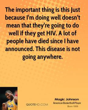 Magic Johnson - The important thing is this Just because I'm doing well doesn't mean that they're going to do well if they get HIV. A lot of people have died since I have announced. This disease is not going anywhere.