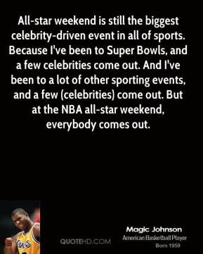 Magic Johnson  - All-star weekend is still the biggest celebrity-driven event in all of sports. Because I've been to Super Bowls, and a few celebrities come out. And I've been to a lot of other sporting events, and a few (celebrities) come out. But at the NBA all-star weekend, everybody comes out.