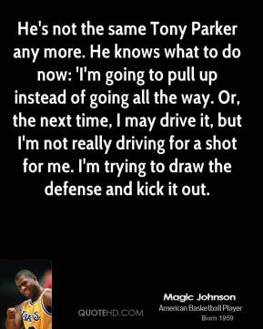 Magic Johnson  - He's not the same Tony Parker any more. He knows what to do now: 'I'm going to pull up instead of going all the way. Or, the next time, I may drive it, but I'm not really driving for a shot for me. I'm trying to draw the defense and kick it out.