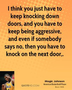 Magic Johnson  - I think you just have to keep knocking down doors, and you have to keep being aggressive, and even if somebody says no, then you have to knock on the next door.