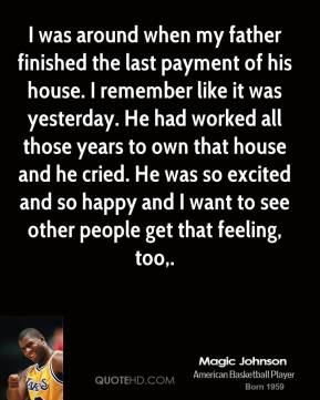 Magic Johnson  - I was around when my father finished the last payment of his house. I remember like it was yesterday. He had worked all those years to own that house and he cried. He was so excited and so happy and I want to see other people get that feeling, too.
