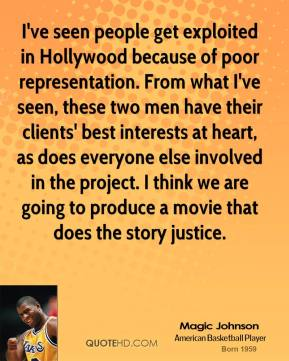Magic Johnson  - I've seen people get exploited in Hollywood because of poor representation. From what I've seen, these two men have their clients' best interests at heart, as does everyone else involved in the project. I think we are going to produce a movie that does the story justice.