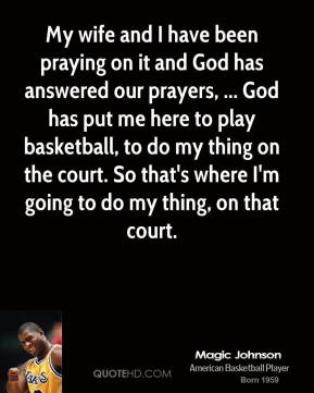 Magic Johnson  - My wife and I have been praying on it and God has answered our prayers, ... God has put me here to play basketball, to do my thing on the court. So that's where I'm going to do my thing, on that court.