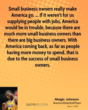 Magic Johnson  - Small business owners really make America go, ... If it weren't for us supplying people with jobs, America would be in trouble, because there are much more small business owners than there are big business owners. With America coming back, as far as people having more money to spend, that is due to the success of small business owners.