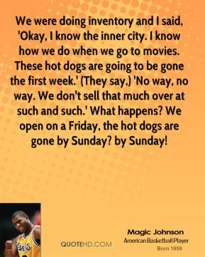 Magic Johnson  - We were doing inventory and I said, 'Okay, I know the inner city. I know how we do when we go to movies. These hot dogs are going to be gone the first week.' (They say,) 'No way, no way. We don't sell that much over at such and such.' What happens? We open on a Friday, the hot dogs are gone by Sunday? by Sunday!