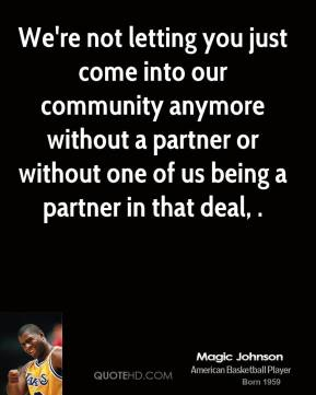 Magic Johnson  - We're not letting you just come into our community anymore without a partner or without one of us being a partner in that deal, .
