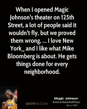 Magic Johnson  - When I opened Magic Johnson's theater on 125th Street, a lot of people said it wouldn't fly, but we proved them wrong, ... I love New York_ and I like what Mike Bloomberg is about. He gets things done for every neighborhood.