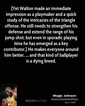 Magic Johnson  - [Yet Walton made an immediate impression as a playmaker and a quick study of the intricacies of the triangle offense. He still needs to strengthen his defense and extend the range of his jump shot, but even in sporadic playing time he has emerged as a key contributor.] He makes everyone around him better, ... and that kind of ballplayer is a dying breed.