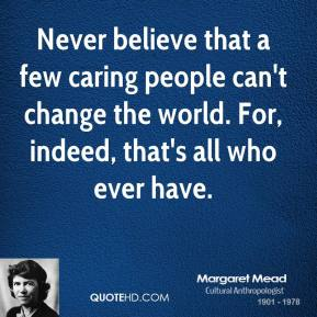Never believe that a few caring people can't change the world. For, indeed, that's all who ever have.