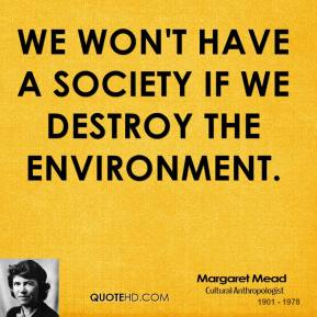 Margaret Mead - We won't have a society if we destroy the environment.