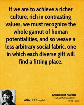If we are to achieve a richer culture, rich in contrasting values, we must recognize the whole gamut of human potentialities, and so weave a less arbitrary social fabric, one in which each diverse gift will find a fitting place.