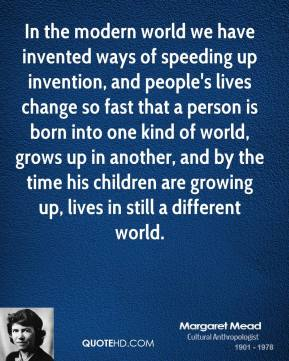 In the modern world we have invented ways of speeding up invention, and people's lives change so fast that a person is born into one kind of world, grows up in another, and by the time his children are growing up, lives in still a different world.