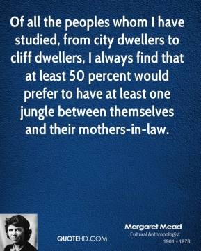 Of all the peoples whom I have studied, from city dwellers to cliff dwellers, I always find that at least 50 percent would prefer to have at least one jungle between themselves and their mothers-in-law.