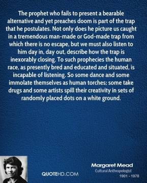 Margaret Mead  - The prophet who fails to present a bearable alternative and yet preaches doom is part of the trap that he postulates. Not only does he picture us caught in a tremendous man-made or God-made trap from which there is no escape, but we must also listen to him day in, day out, describe how the trap is inexorably closing. To such prophecies the human race, as presently bred and educated and situated, is incapable of listening. So some dance and some immolate themselves as human torches; some take drugs and some artists spill their creativity in sets of randomly placed dots on a white ground.