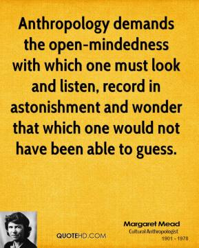 Margaret Mead - Anthropology demands the open-mindedness with which one must look and listen, record in astonishment and wonder that which one would not have been able to guess.