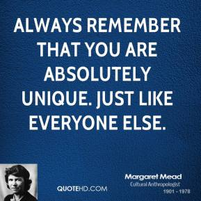 Margaret Mead - Always remember that you are absolutely unique. Just like everyone else.