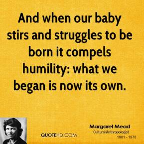 Margaret Mead - And when our baby stirs and struggles to be born it compels humility: what we began is now its own.