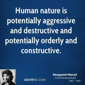 Margaret Mead - Human nature is potentially aggressive and destructive and potentially orderly and constructive.