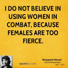 Margaret Mead - I do not believe in using women in combat, because females are too fierce.
