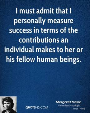 Margaret Mead - I must admit that I personally measure success in terms of the contributions an individual makes to her or his fellow human beings.