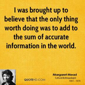 Margaret Mead - I was brought up to believe that the only thing worth doing was to add to the sum of accurate information in the world.