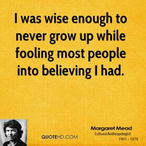 Margaret Mead - I was wise enough to never grow up while fooling most people into believing I had.