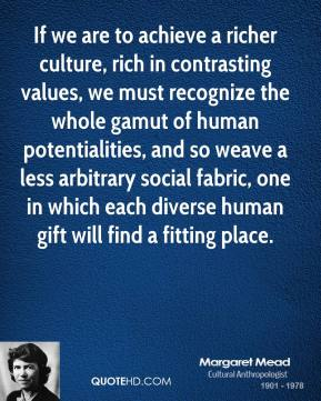 Margaret Mead - If we are to achieve a richer culture, rich in contrasting values, we must recognize the whole gamut of human potentialities, and so weave a less arbitrary social fabric, one in which each diverse human gift will find a fitting place.