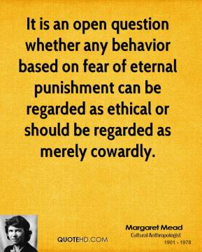 It is an open question whether any behavior based on fear of eternal punishment can be regarded as ethical or should be regarded as merely cowardly.