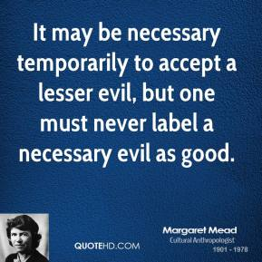 It may be necessary temporarily to accept a lesser evil, but one must never label a necessary evil as good.