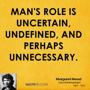 Man's role is uncertain, undefined, and perhaps unnecessary.