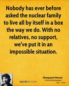Margaret Mead - Nobody has ever before asked the nuclear family to live all by itself in a box the way we do. With no relatives, no support, we've put it in an impossible situation.