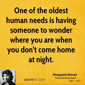 Margaret Mead - One of the oldest human needs is having someone to wonder where you are when you don't come home at night.
