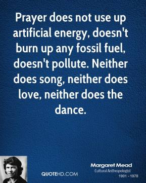 Prayer does not use up artificial energy, doesn't burn up any fossil fuel, doesn't pollute. Neither does song, neither does love, neither does the dance.