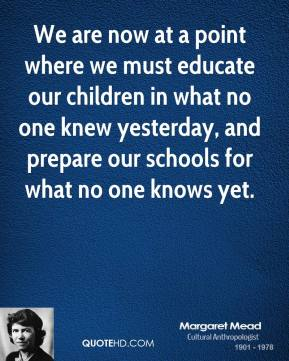Margaret Mead - We are now at a point where we must educate our children in what no one knew yesterday, and prepare our schools for what no one knows yet.