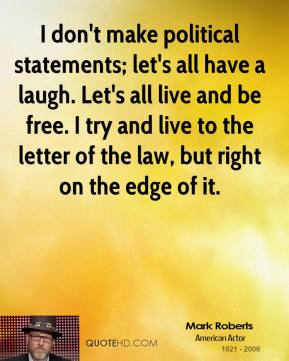 I don't make political statements; let's all have a laugh. Let's all live and be free. I try and live to the letter of the law, but right on the edge of it.