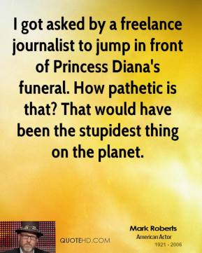Mark Roberts - I got asked by a freelance journalist to jump in front of Princess Diana's funeral. How pathetic is that? That would have been the stupidest thing on the planet.