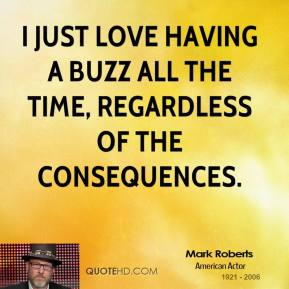 Mark Roberts - I just love having a buzz all the time, regardless of the consequences.