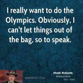 I really want to do the Olympics. Obviously, I can't let things out of the bag, so to speak.